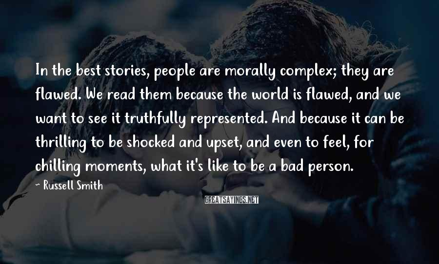 Russell Smith Sayings: In the best stories, people are morally complex; they are flawed. We read them because