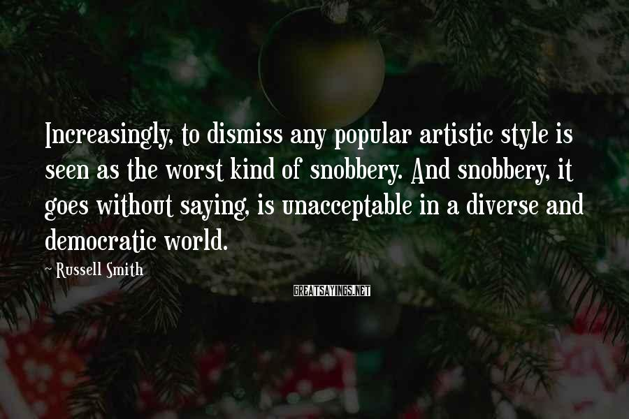 Russell Smith Sayings: Increasingly, to dismiss any popular artistic style is seen as the worst kind of snobbery.
