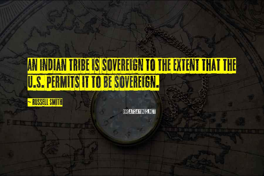 Russell Smith Sayings: An Indian tribe is sovereign to the extent that the U.S. permits it to be