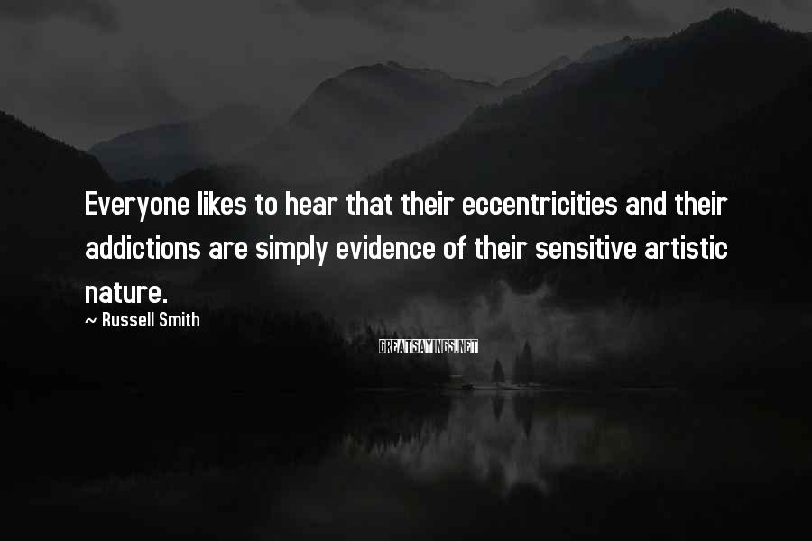 Russell Smith Sayings: Everyone likes to hear that their eccentricities and their addictions are simply evidence of their