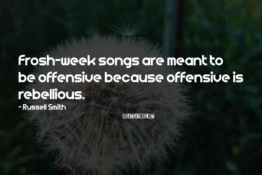 Russell Smith Sayings: Frosh-week songs are meant to be offensive because offensive is rebellious.
