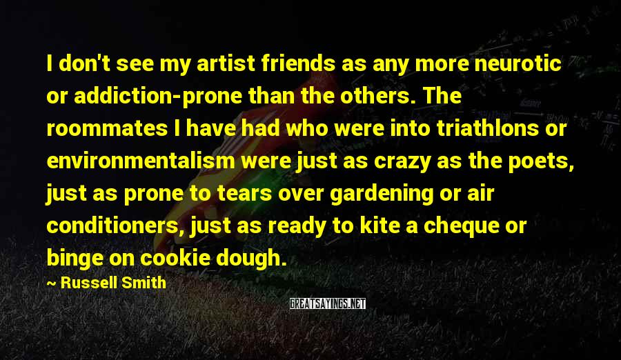 Russell Smith Sayings: I don't see my artist friends as any more neurotic or addiction-prone than the others.