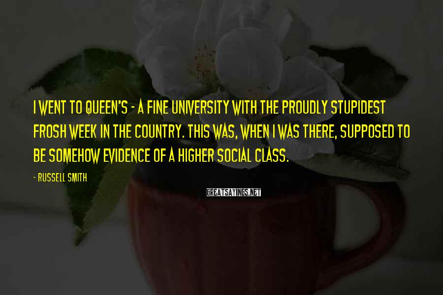 Russell Smith Sayings: I went to Queen's - a fine university with the proudly stupidest frosh week in