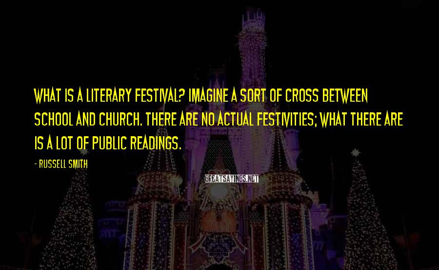 Russell Smith Sayings: What is a literary festival? Imagine a sort of cross between school and church. There