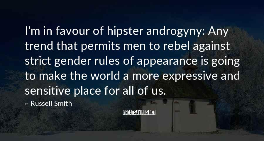 Russell Smith Sayings: I'm in favour of hipster androgyny: Any trend that permits men to rebel against strict