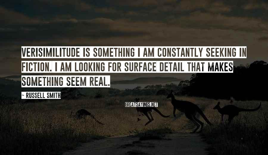 Russell Smith Sayings: Verisimilitude is something I am constantly seeking in fiction. I am looking for surface detail