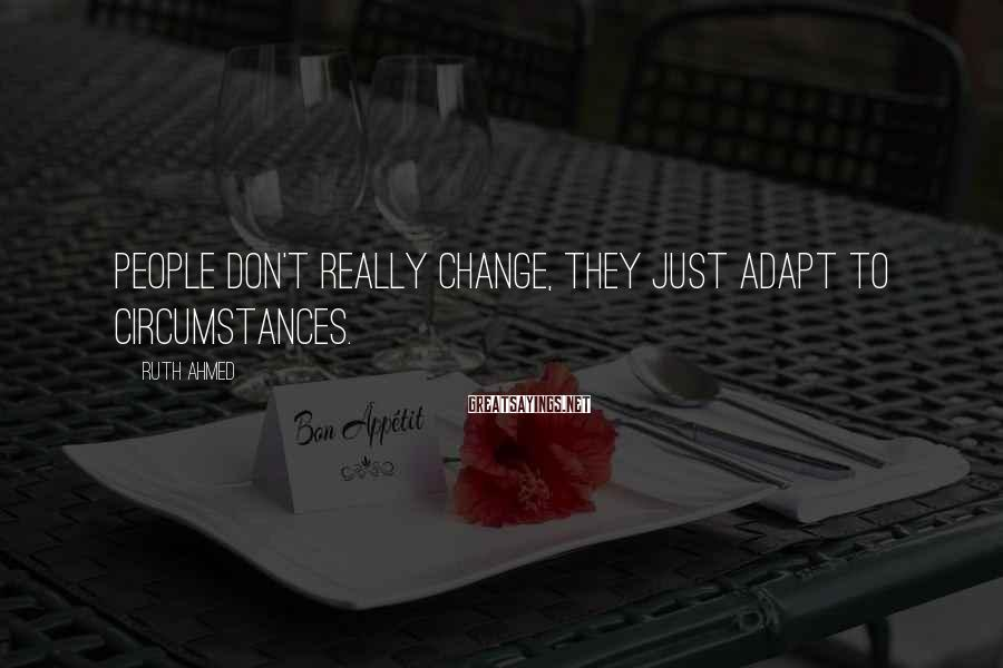 Ruth Ahmed Sayings: People don't really change, they just adapt to circumstances.