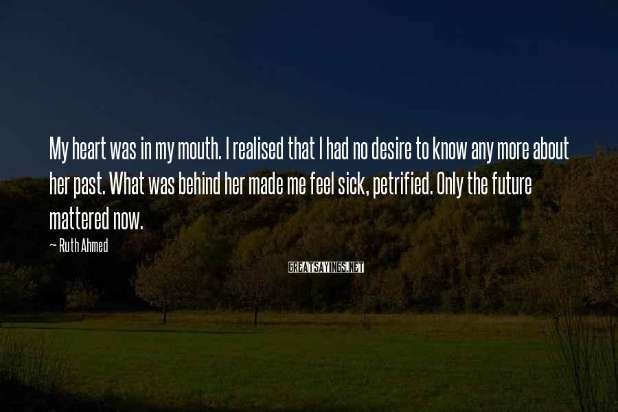 Ruth Ahmed Sayings: My heart was in my mouth. I realised that I had no desire to know