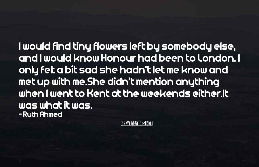 Ruth Ahmed Sayings: I would find tiny flowers left by somebody else, and I would know Honour had