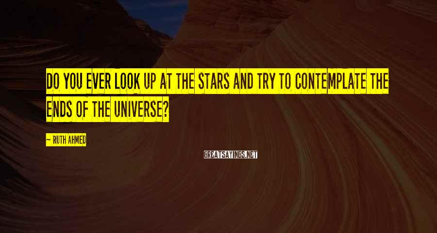 Ruth Ahmed Sayings: Do you ever look up at the stars and try to contemplate the ends of