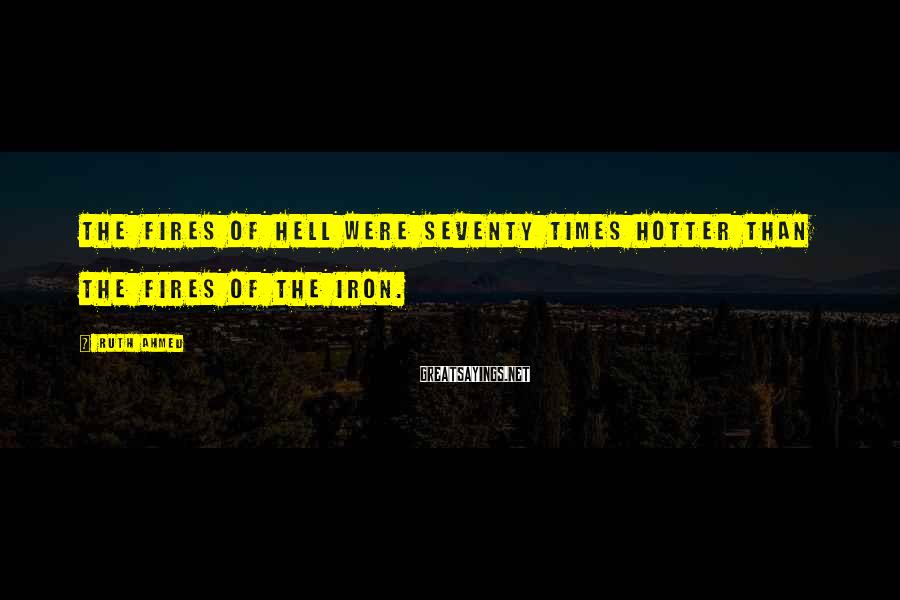 Ruth Ahmed Sayings: The fires of hell were seventy times hotter than the fires of the iron.