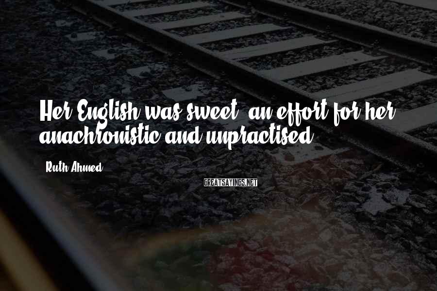 Ruth Ahmed Sayings: Her English was sweet, an effort for her, anachronistic and unpractised.