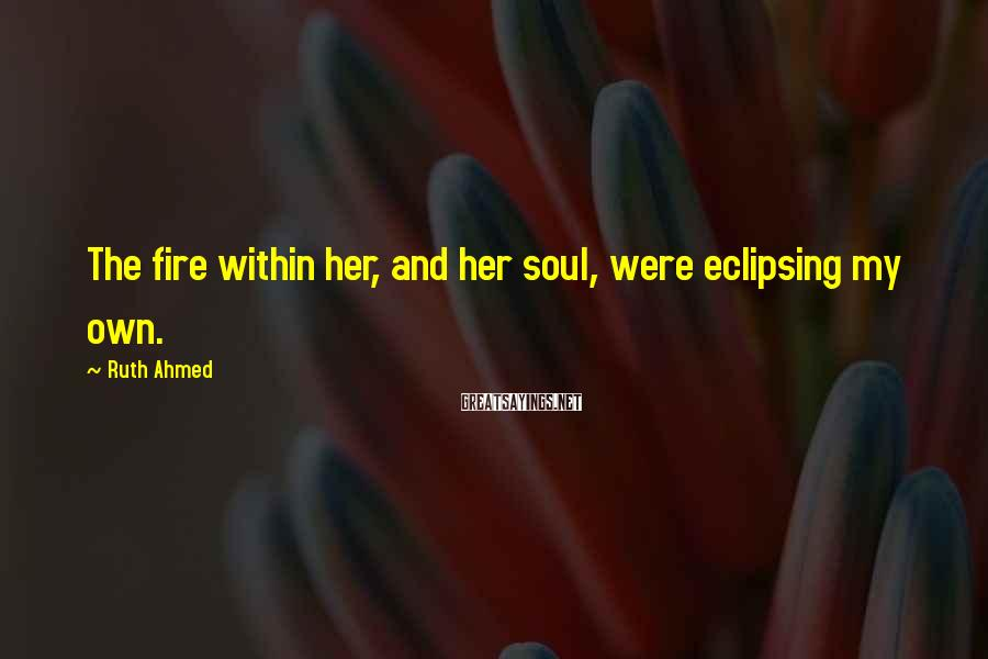Ruth Ahmed Sayings: The fire within her, and her soul, were eclipsing my own.
