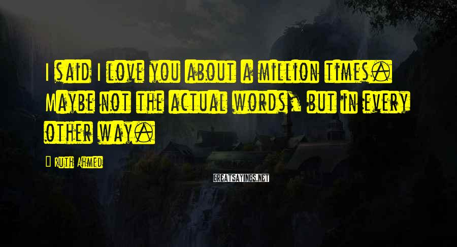 Ruth Ahmed Sayings: I said I love you about a million times. Maybe not the actual words, but