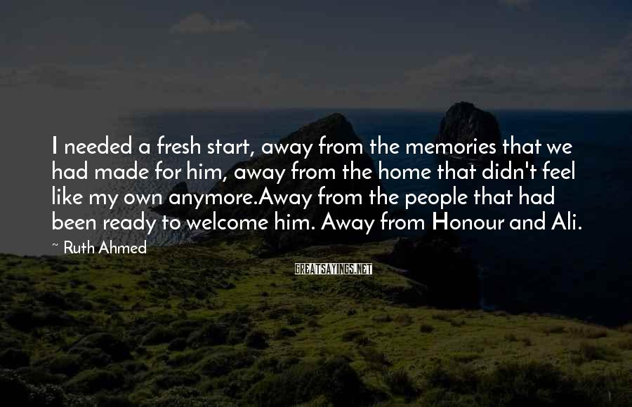 Ruth Ahmed Sayings: I needed a fresh start, away from the memories that we had made for him,