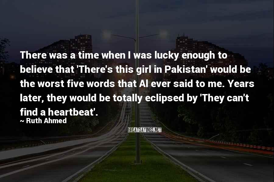 Ruth Ahmed Sayings: There was a time when I was lucky enough to believe that 'There's this girl