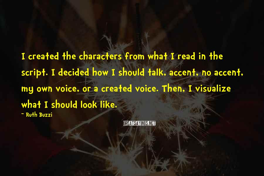 Ruth Buzzi Sayings: I created the characters from what I read in the script. I decided how I
