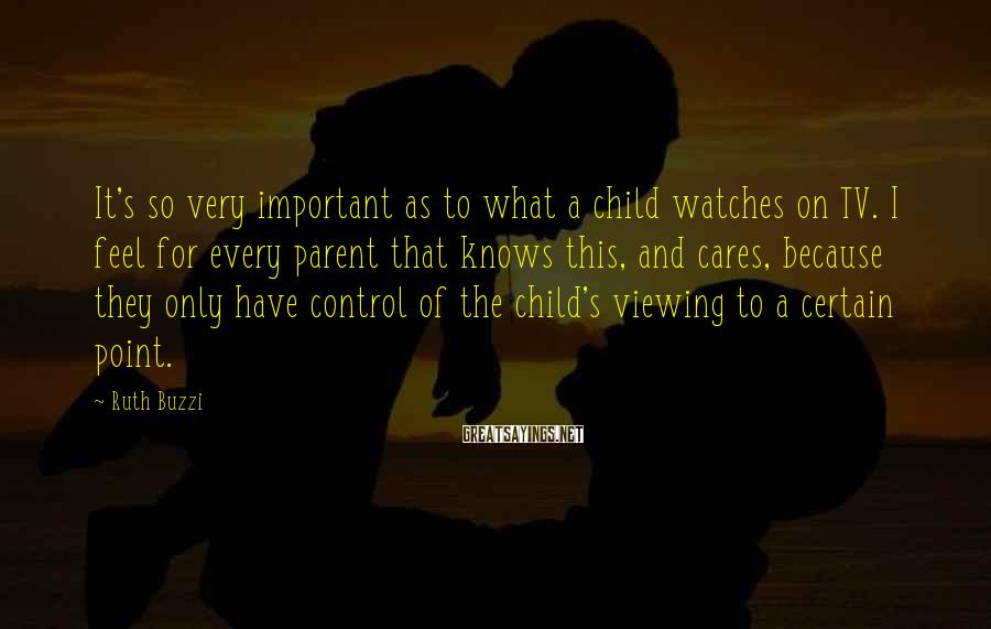 Ruth Buzzi Sayings: It's so very important as to what a child watches on TV. I feel for