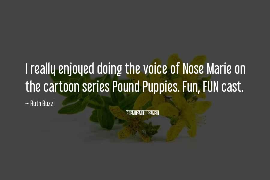 Ruth Buzzi Sayings: I really enjoyed doing the voice of Nose Marie on the cartoon series Pound Puppies.