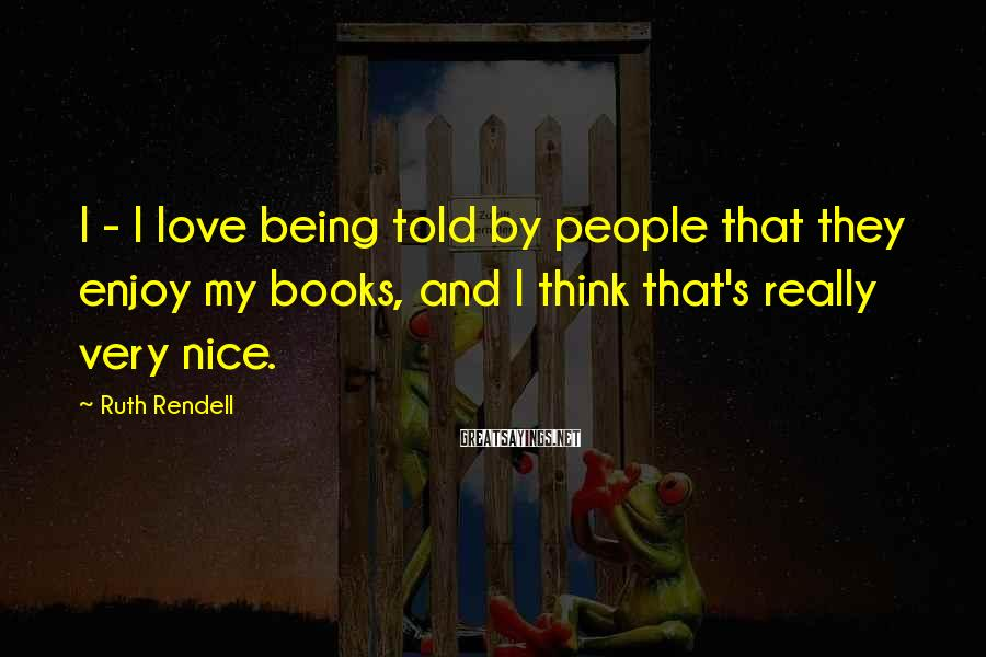 Ruth Rendell Sayings: I - I love being told by people that they enjoy my books, and I