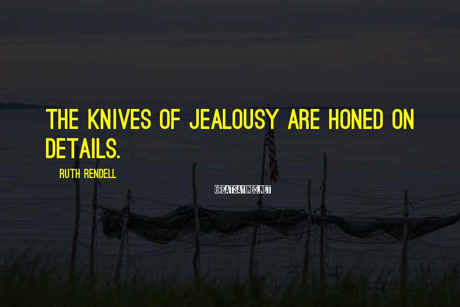Ruth Rendell Sayings: The knives of jealousy are honed on details.