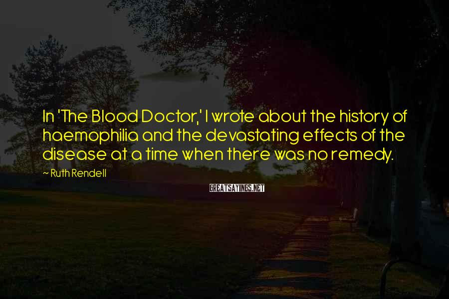 Ruth Rendell Sayings: In 'The Blood Doctor,' I wrote about the history of haemophilia and the devastating effects