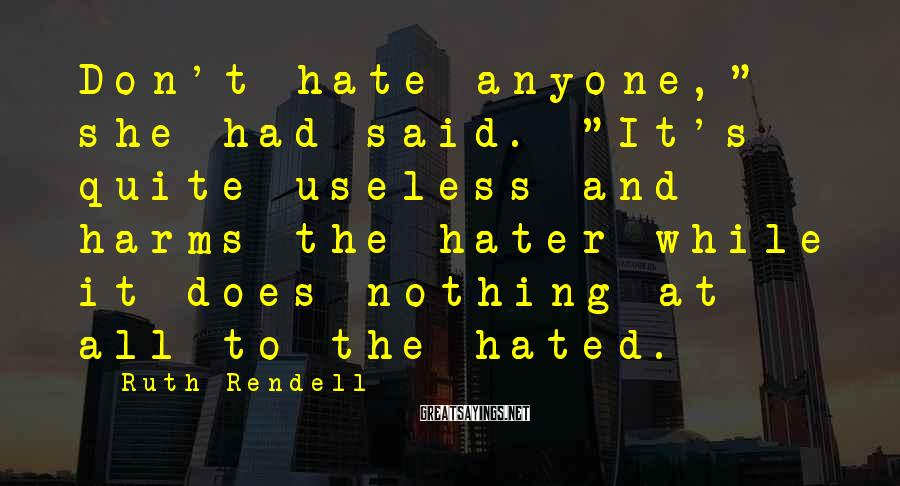 """Ruth Rendell Sayings: Don't hate anyone,"""" she had said. """"It's quite useless and harms the hater while it"""