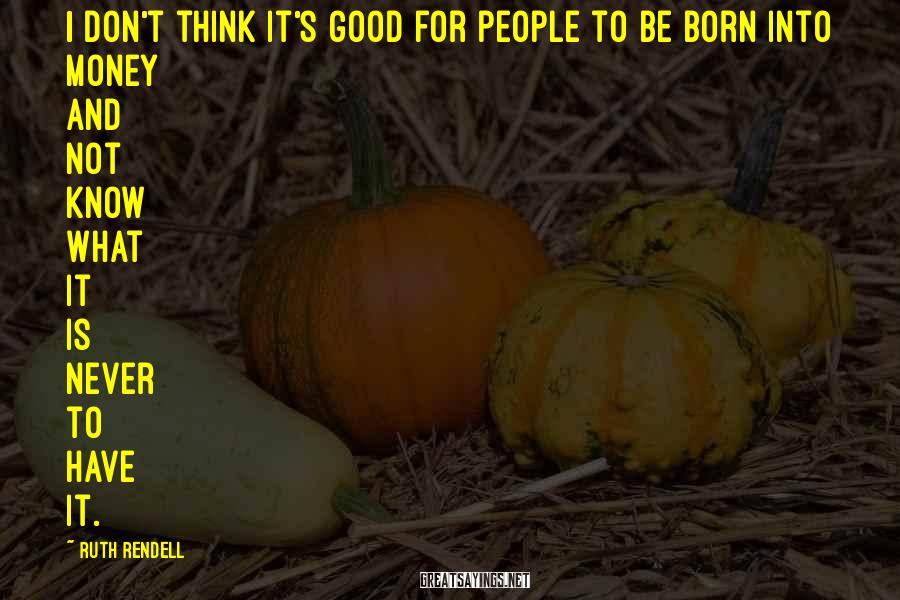Ruth Rendell Sayings: I don't think it's good for people to be born into money and not know