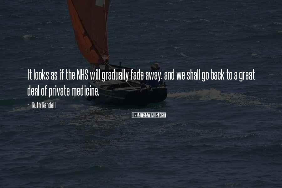 Ruth Rendell Sayings: It looks as if the NHS will gradually fade away, and we shall go back