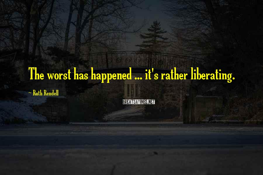 Ruth Rendell Sayings: The worst has happened ... it's rather liberating.