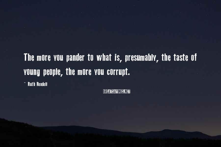 Ruth Rendell Sayings: The more you pander to what is, presumably, the taste of young people, the more