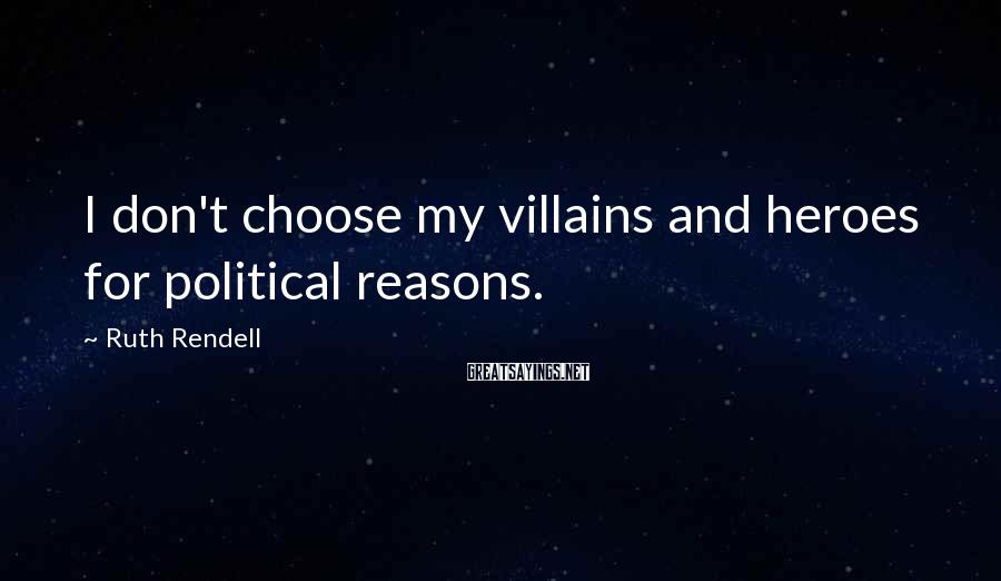 Ruth Rendell Sayings: I don't choose my villains and heroes for political reasons.