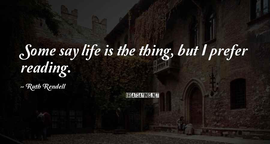 Ruth Rendell Sayings: Some say life is the thing, but I prefer reading.