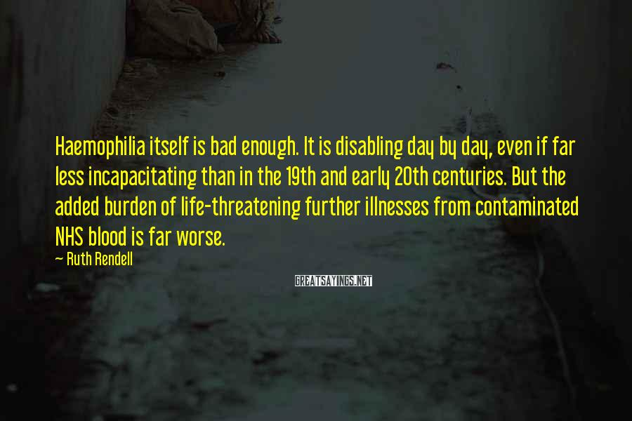Ruth Rendell Sayings: Haemophilia itself is bad enough. It is disabling day by day, even if far less
