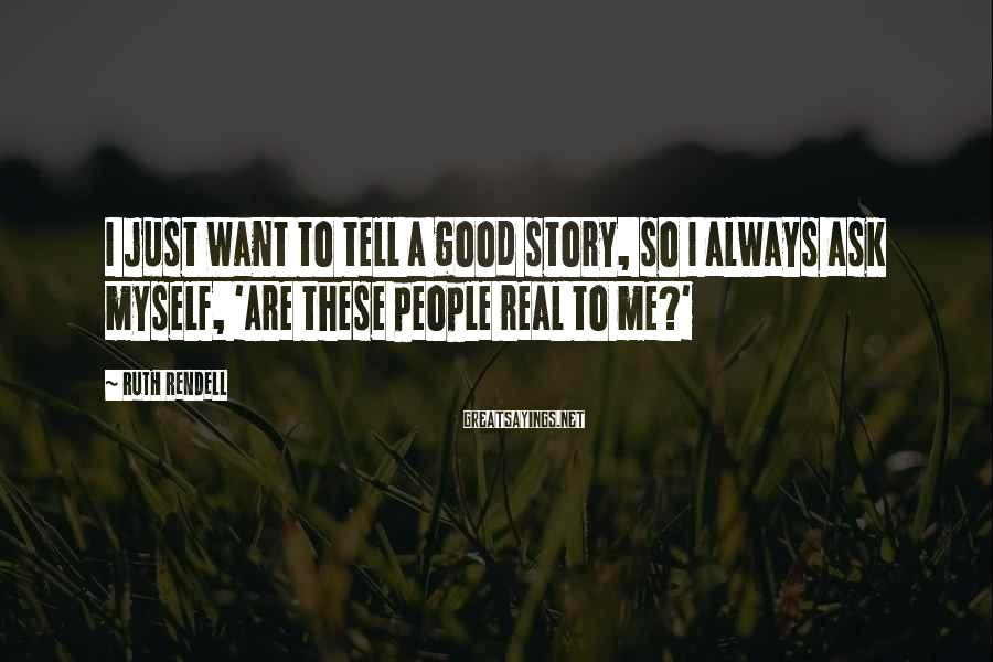 Ruth Rendell Sayings: I just want to tell a good story, so I always ask myself, 'Are these