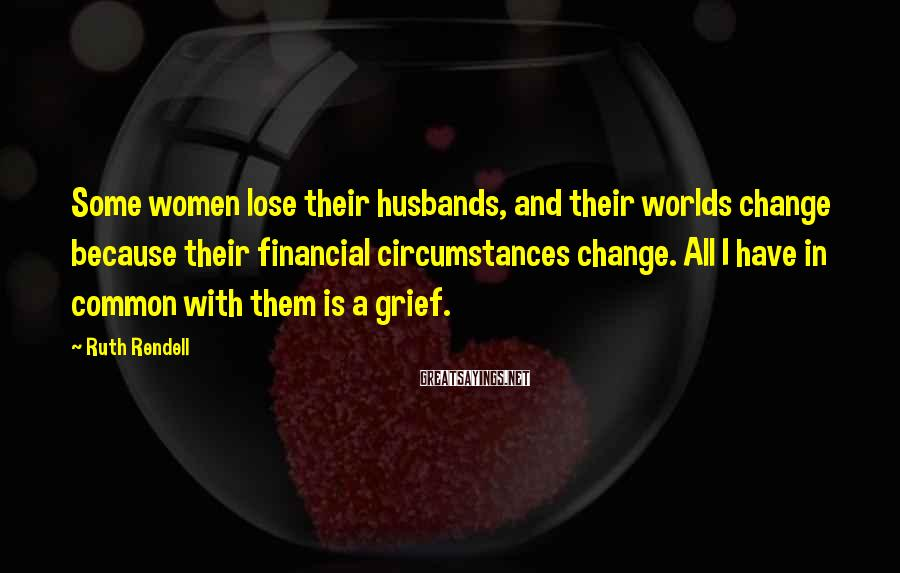 Ruth Rendell Sayings: Some women lose their husbands, and their worlds change because their financial circumstances change. All