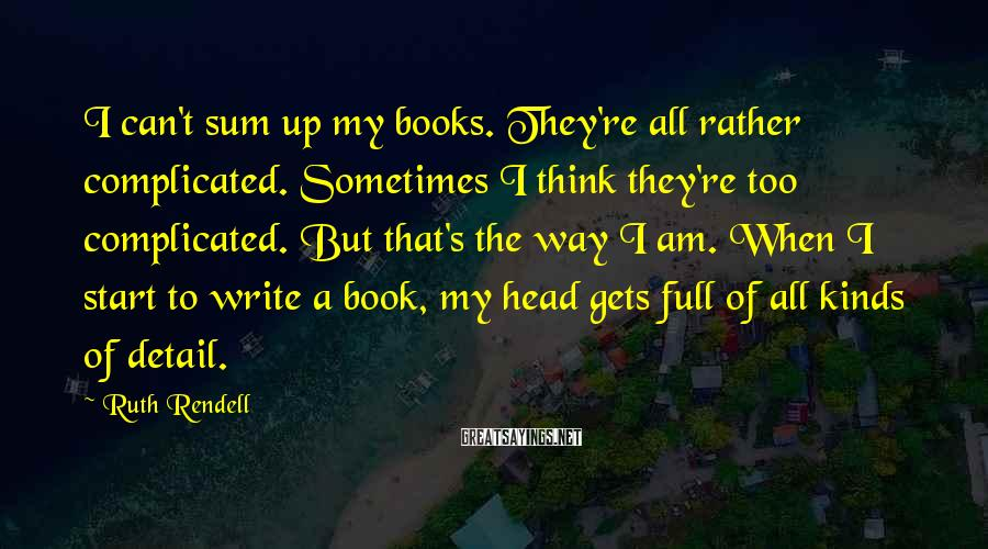 Ruth Rendell Sayings: I can't sum up my books. They're all rather complicated. Sometimes I think they're too