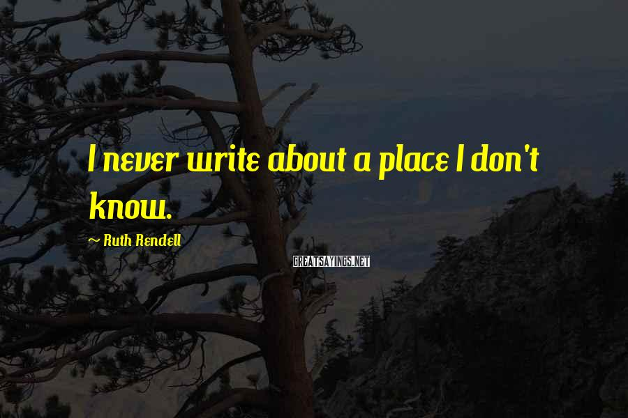Ruth Rendell Sayings: I never write about a place I don't know.