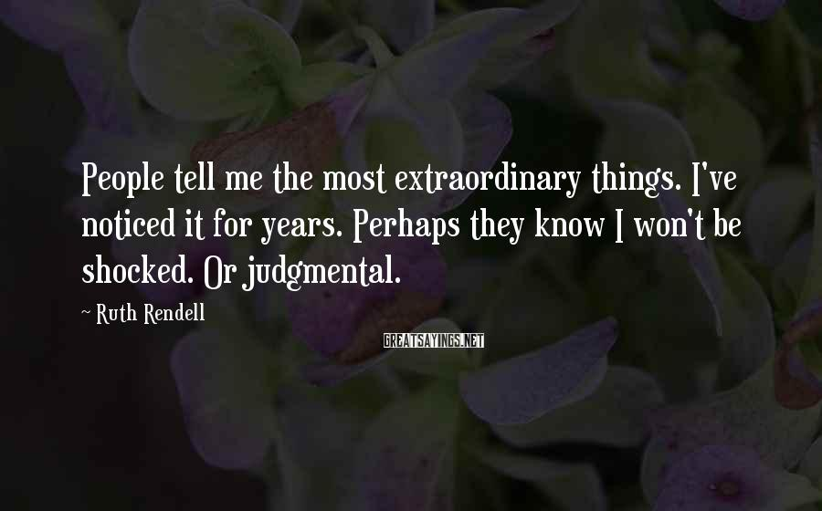 Ruth Rendell Sayings: People tell me the most extraordinary things. I've noticed it for years. Perhaps they know