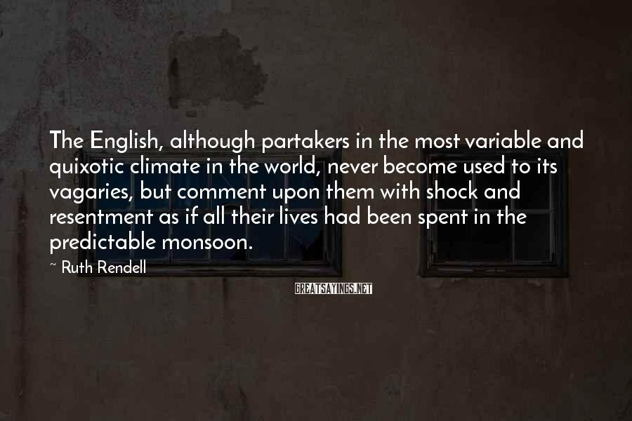 Ruth Rendell Sayings: The English, although partakers in the most variable and quixotic climate in the world, never