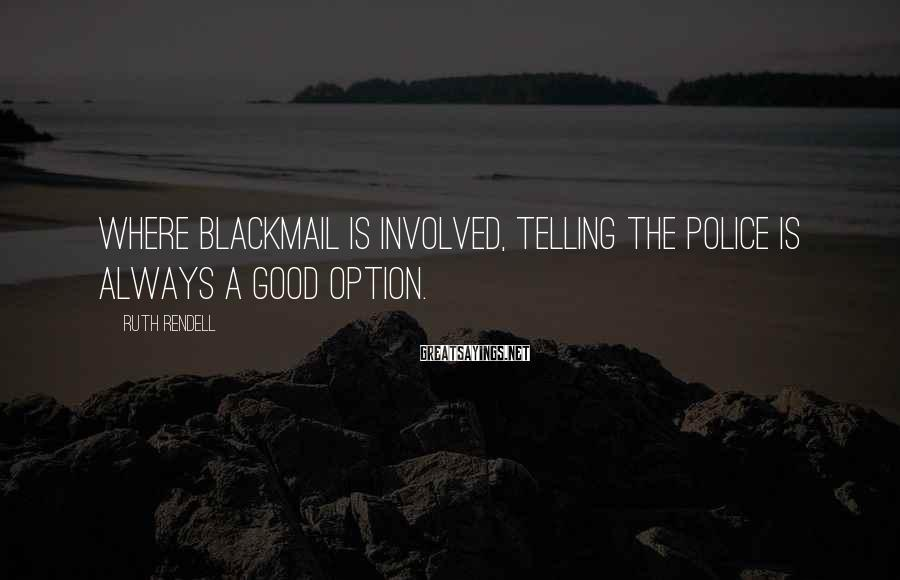 Ruth Rendell Sayings: Where blackmail is involved, telling the police is always a good option.