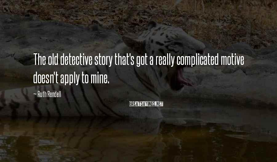 Ruth Rendell Sayings: The old detective story that's got a really complicated motive doesn't apply to mine.