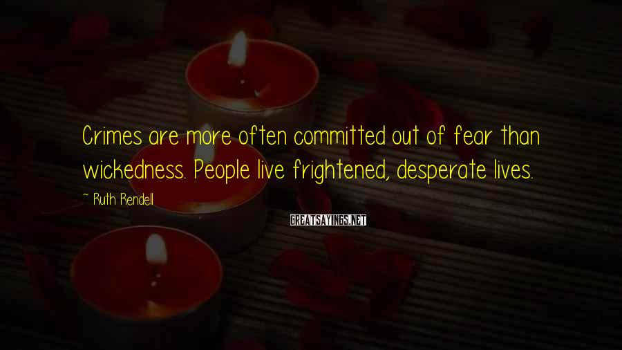 Ruth Rendell Sayings: Crimes are more often committed out of fear than wickedness. People live frightened, desperate lives.