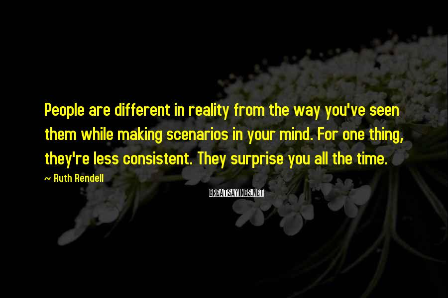 Ruth Rendell Sayings: People are different in reality from the way you've seen them while making scenarios in