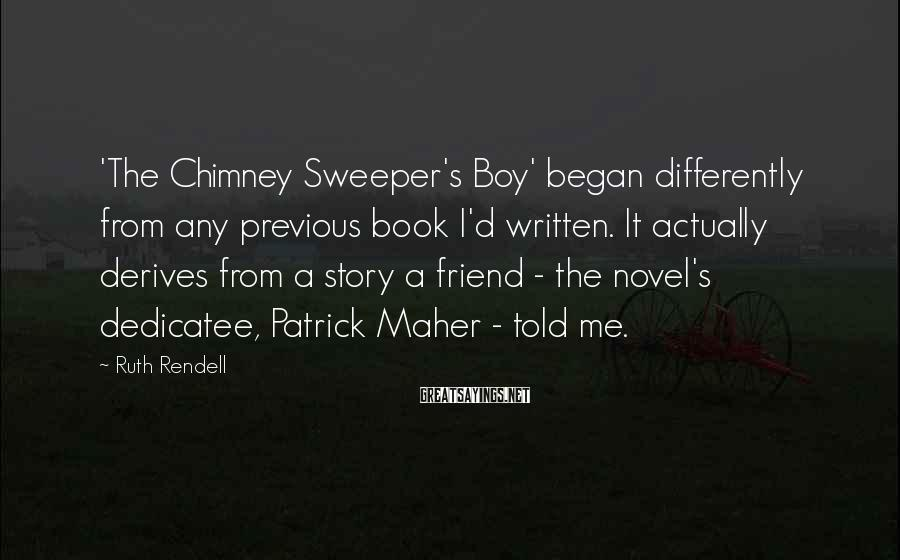 Ruth Rendell Sayings: 'The Chimney Sweeper's Boy' began differently from any previous book I'd written. It actually derives
