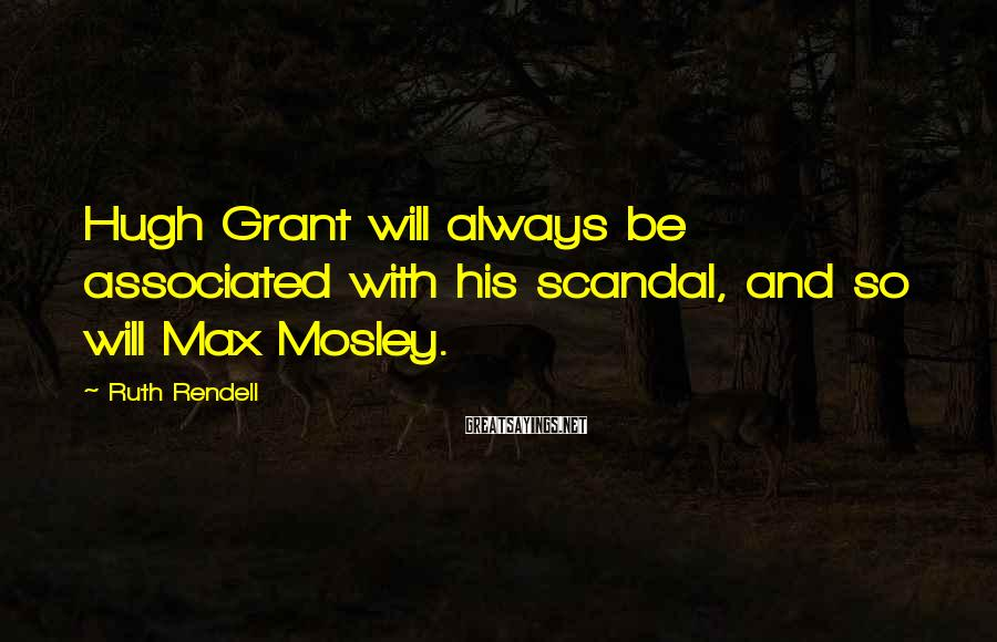 Ruth Rendell Sayings: Hugh Grant will always be associated with his scandal, and so will Max Mosley.