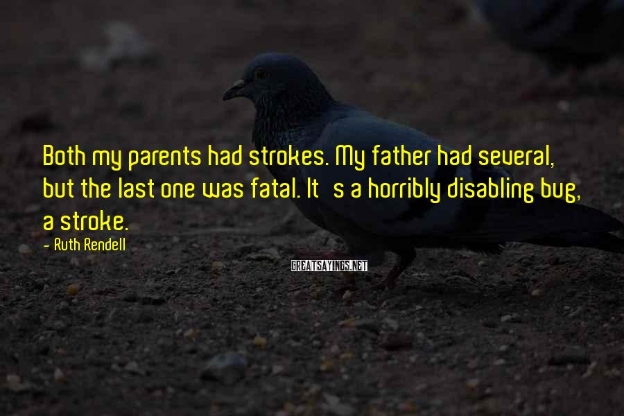 Ruth Rendell Sayings: Both my parents had strokes. My father had several, but the last one was fatal.