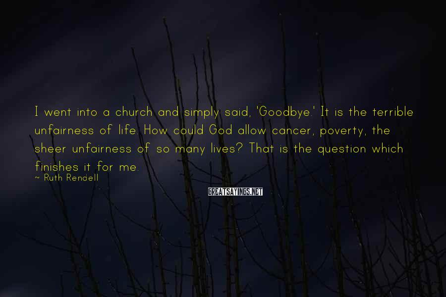 Ruth Rendell Sayings: I went into a church and simply said, 'Goodbye.' It is the terrible unfairness of