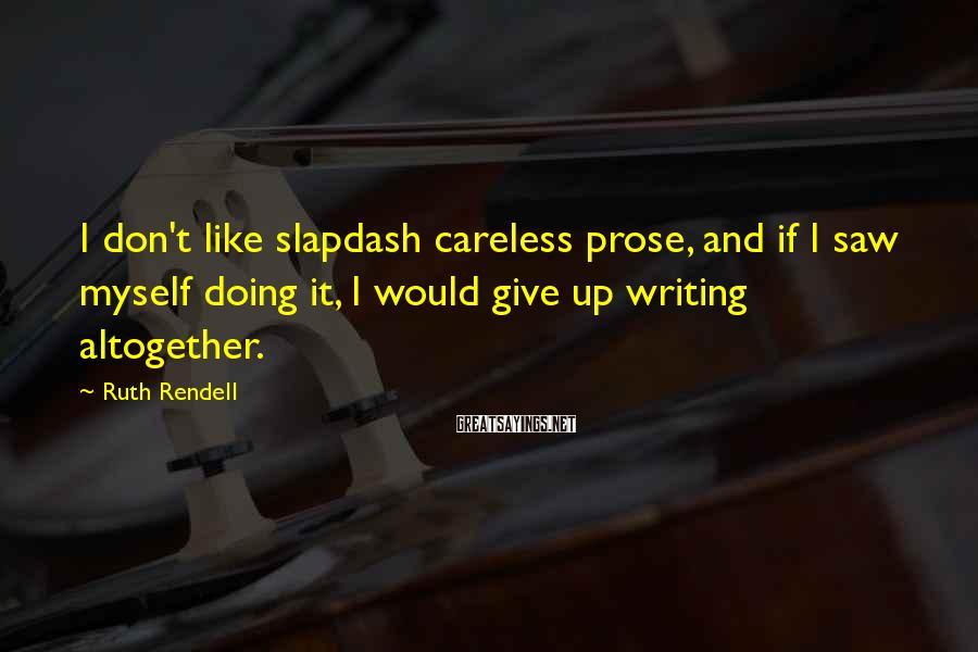 Ruth Rendell Sayings: I don't like slapdash careless prose, and if I saw myself doing it, I would