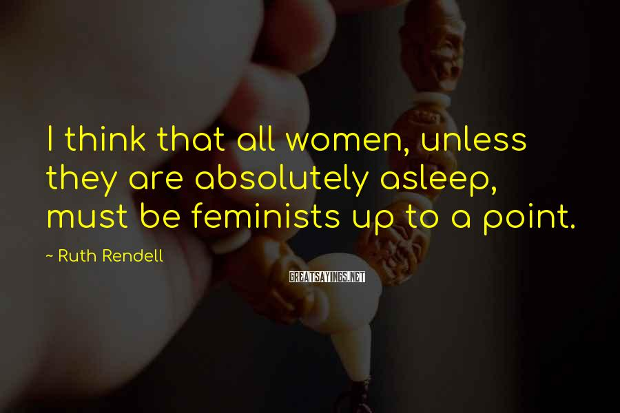 Ruth Rendell Sayings: I think that all women, unless they are absolutely asleep, must be feminists up to